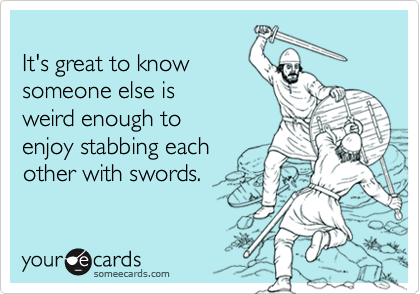 It's great to know someone else is weird enough to enjoy stabbing each other with swords.
