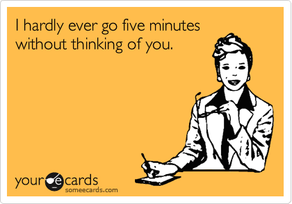 I hardly ever go five minutes without thinking of you.