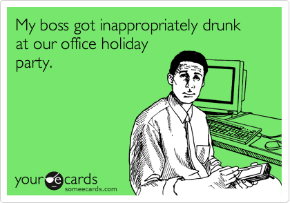 My boss got inappropriately drunk at our office holiday party.