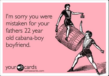 I'm sorry you weremistaken for yourfathers 22 yearold cabana-boyboyfriend.