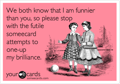 We both know that I am funnier than you, so please stop with the futile someecard attempts to  one-up my brilliance.