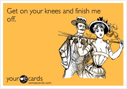Get on your knees and finish me off.