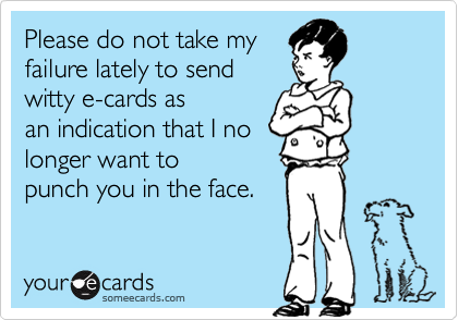 Please do not take myfailure lately to sendwitty e-cards asan indication that I nolonger want topunch you in the face.