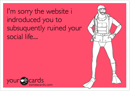 I'm sorry the website iindroduced you tosubsuquently ruined yoursocial life....