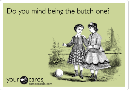 Do you mind being the butch one?