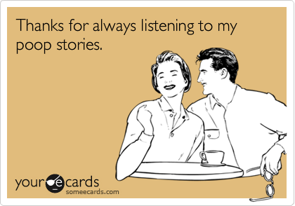 Thanks for always listening to my poop stories  | Thanks Ecard