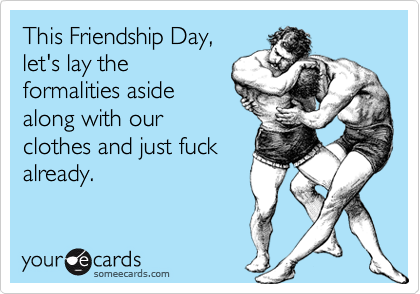 This Friendship Day, let's lay the formalities aside along with our clothes and just fuck already.