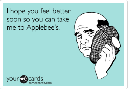 I hope you feel bettersoon so you can takeme to Applebee's.