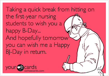 Taking a quick break from hitting on the first-year nursing students to wish you a happy B-Day...  And hopefully tomorrow you can wish me a Happy BJ-Day in return.