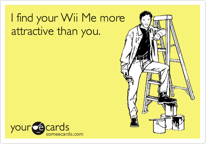 I find your Wii Me more attractive than you.
