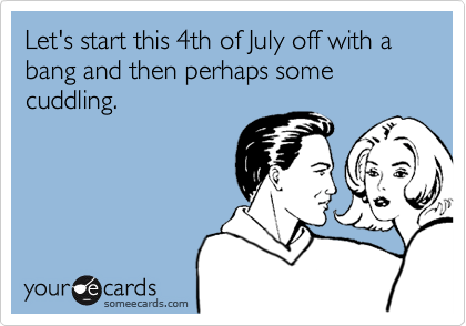 Let's start this 4th of July off with a bang and then perhaps some cuddling.