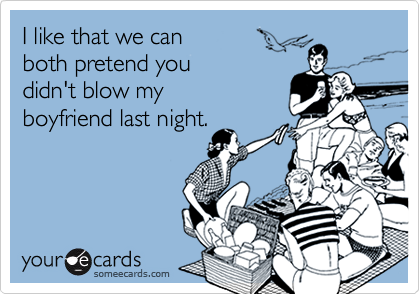 I like that we canboth pretend you didn't blow myboyfriend last night.