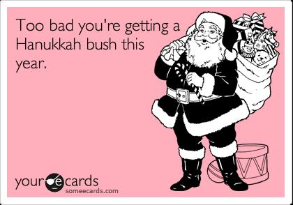 Too bad you're getting aHanukkah bush thisyear.