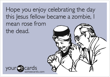 Hope you enjoy celebrating the day this Jesus fellow became a zombie, I mean rose from