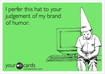 I perfer this hat to yourjudgement of my brandof humor.