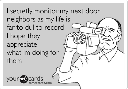 I secretly monitor my next door neighbors as my life isfar to dul to recordI hope they appreciatewhat Im doing for them