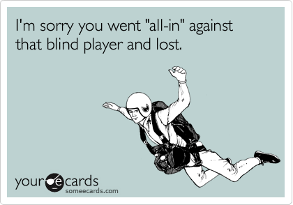 "I'm sorry you went ""all-in"" against that blind player and lost."