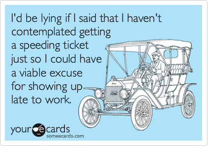 I'd be lying if I said that I haven't contemplated getting a speeding ticket just so I could have a viable excuse for showing up late to work.