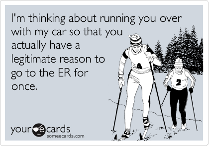 I'm thinking about running you over with my car so that you