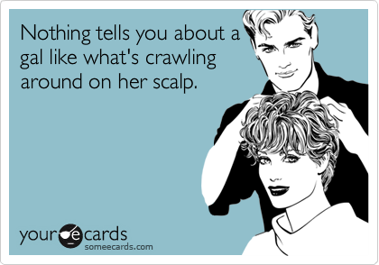 Nothing tells you about agal like what's crawlingaround on her scalp.
