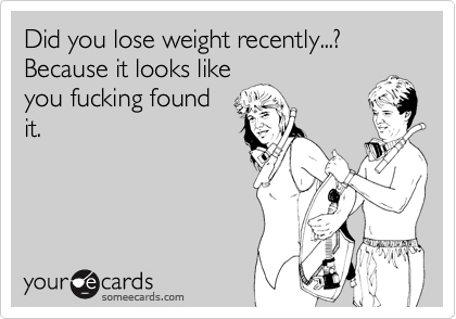 Did you lose weight recently...? Because it looks likeyou fucking foundit.