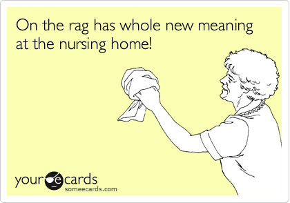 On the rag has whole new meaning at the nursing home!