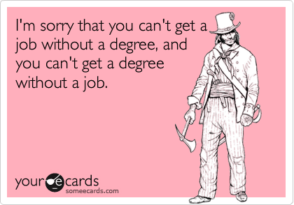 I'm sorry that you can't get ajob without a degree, andyou can't get a degreewithout a job.