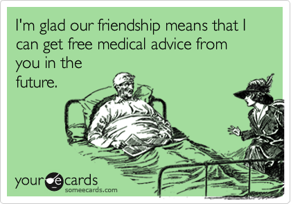 I'm glad our friendship means that I can get free medical advice from you in thefuture.