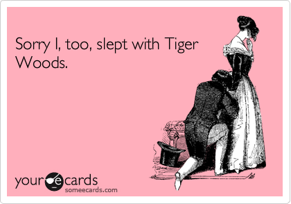 Sorry I, too, slept with Tiger Woods.