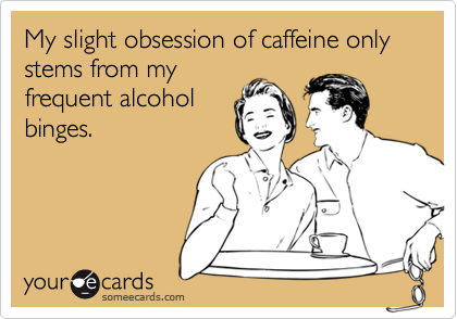 My slight obsession of caffeine only stems from my frequent alcohol binges.