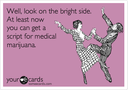 Well, look on the bright side.  At least now you can get a script for medical marijuana.