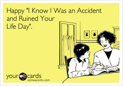 """Happy """"I Know I Was an Accident and Ruined YourLife Day""""."""