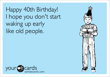 Happy 40th Birthday I Hope You Dont Start Waking Up Early Like Old