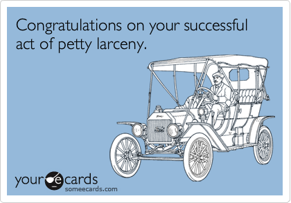 Congratulations on your successful act of petty larceny.