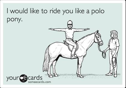 I would like to ride you like a polo pony.