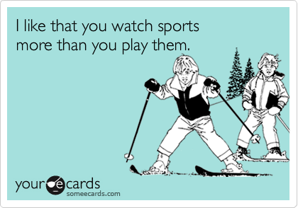 I like that you watch sports more than you play them.