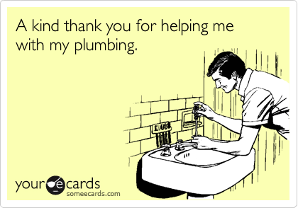 A kind thank you for helping me with my plumbing.