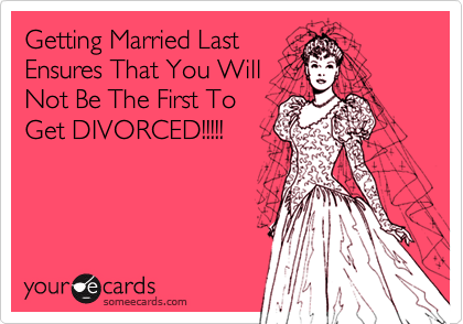 Getting Married LastEnsures That You WillNot Be The First ToGet DIVORCED!!!!!