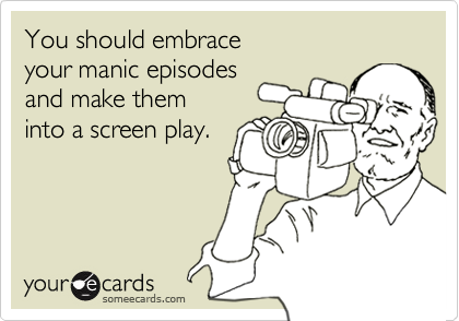 You should embraceyour manic episodesand make theminto a screen play.