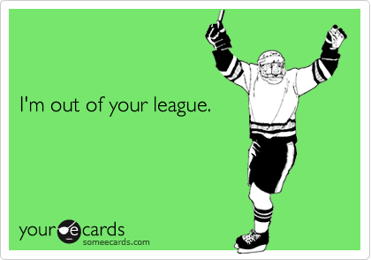 I'm out of your league.