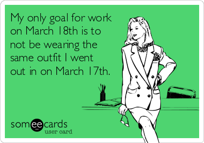 My only goal for work on March 18th is to not be wearing the same outfit I went out in on March 17th.