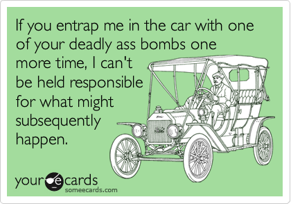 If you entrap me in the car with one of your deadly ass bombs one more time, I can't be held responsible for what might subsequently happen.