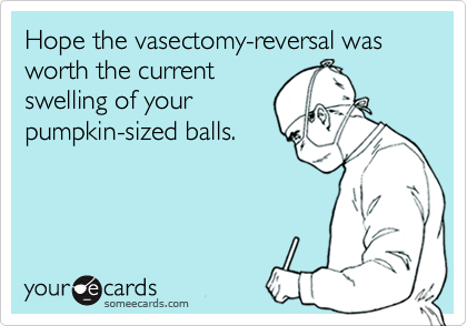6957a25c743066c382f3a4044fe51edb4e hope the vasectomy reversal was worth the current swelling of your