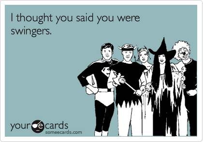 I thought you said you were swingers.