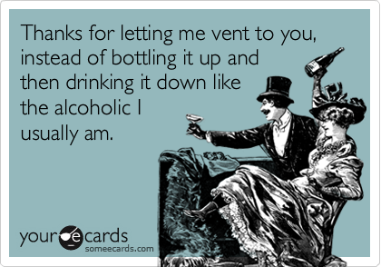 Thanks for letting me vent to you, instead of bottling it up andthen drinking it down likethe alcoholic Iusually am.