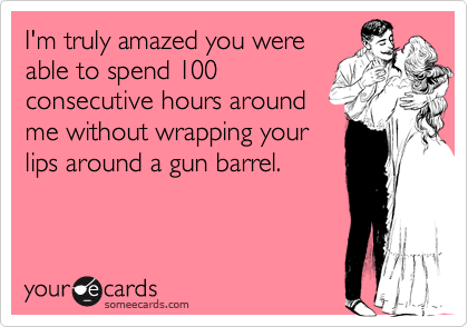 I'm truly amazed you wereable to spend 100consecutive hours aroundme without wrapping yourlips around a gun barrel.