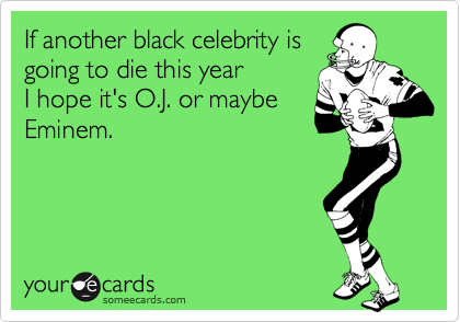 If another black celebrity is going to die this year  I hope it's O.J. or maybe Eminem.