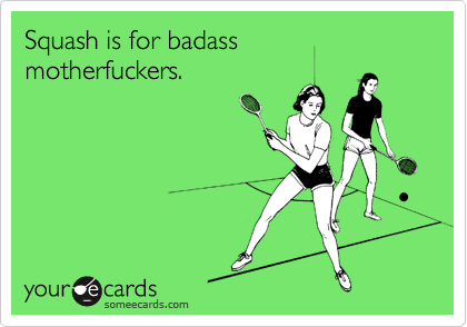 Squash is for badass motherfuckers.