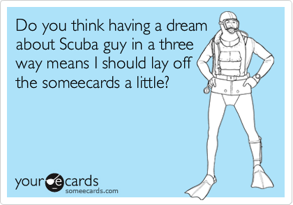 Do you think having a dreamabout Scuba guy in a threeway means I should lay offthe someecards a little?