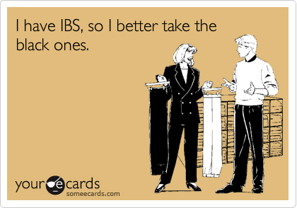 I have IBS, so I better take theblack ones.